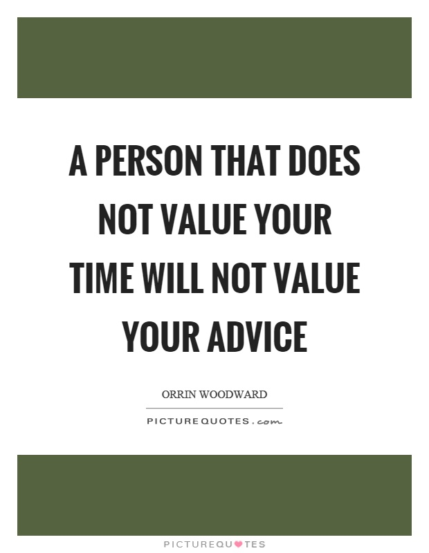 A person that does not value your time will not value your advice Picture Quote #1