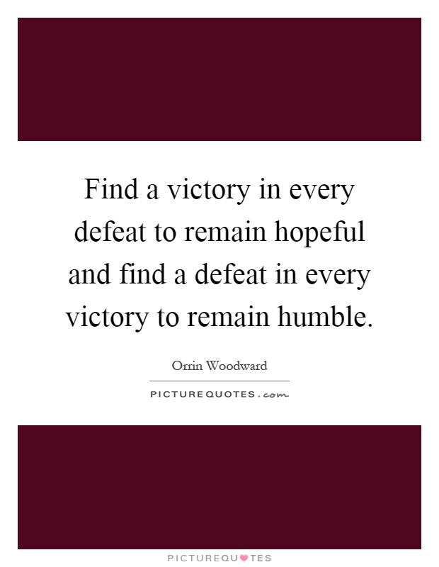 Find a victory in every defeat to remain hopeful and find a defeat in every victory to remain humble Picture Quote #1