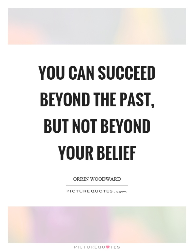 You can succeed beyond the past, but not beyond your belief Picture Quote #1