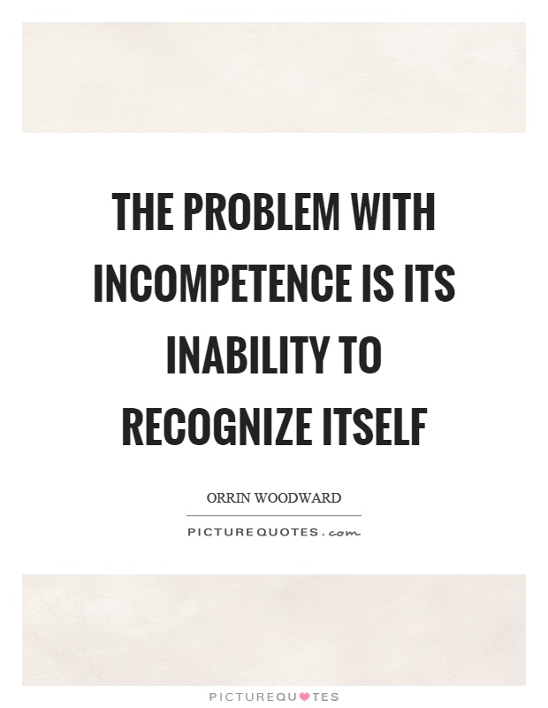 The problem with incompetence is its inability to recognize itself Picture Quote #1