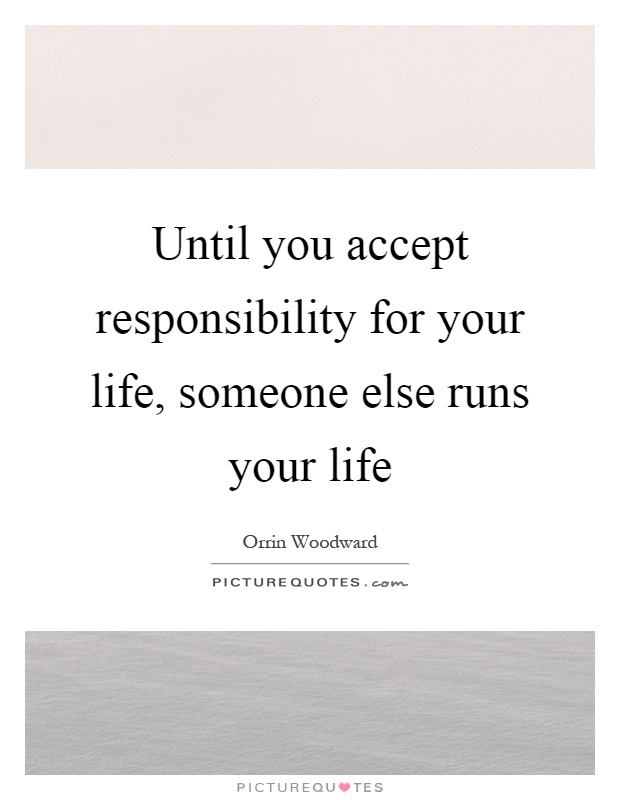 Until you accept responsibility for your life, someone else runs your life Picture Quote #1