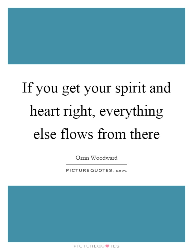If you get your spirit and heart right, everything else flows from there Picture Quote #1