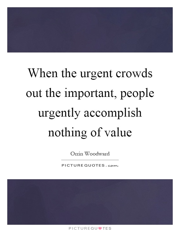 When the urgent crowds out the important, people urgently accomplish nothing of value Picture Quote #1