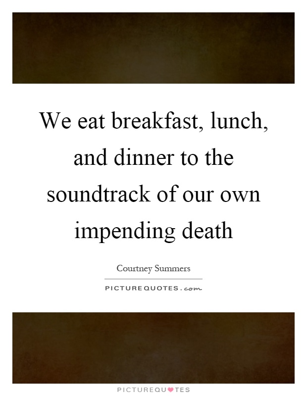 We eat breakfast, lunch, and dinner to the soundtrack of our own impending death Picture Quote #1