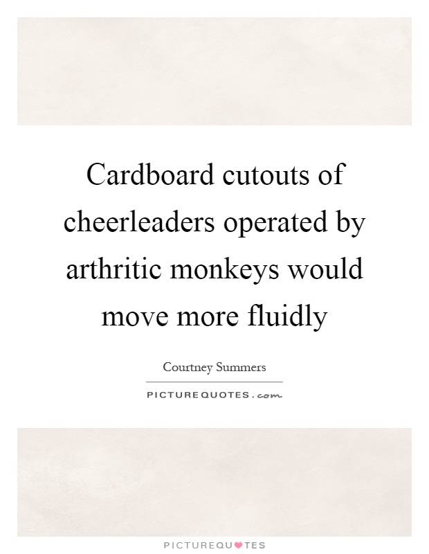 Cardboard cutouts of cheerleaders operated by arthritic monkeys would move more fluidly Picture Quote #1