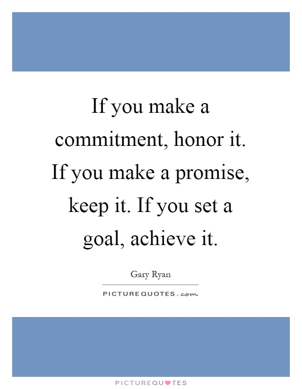 If you make a commitment, honor it. If you make a promise, keep it. If you set a goal, achieve it Picture Quote #1