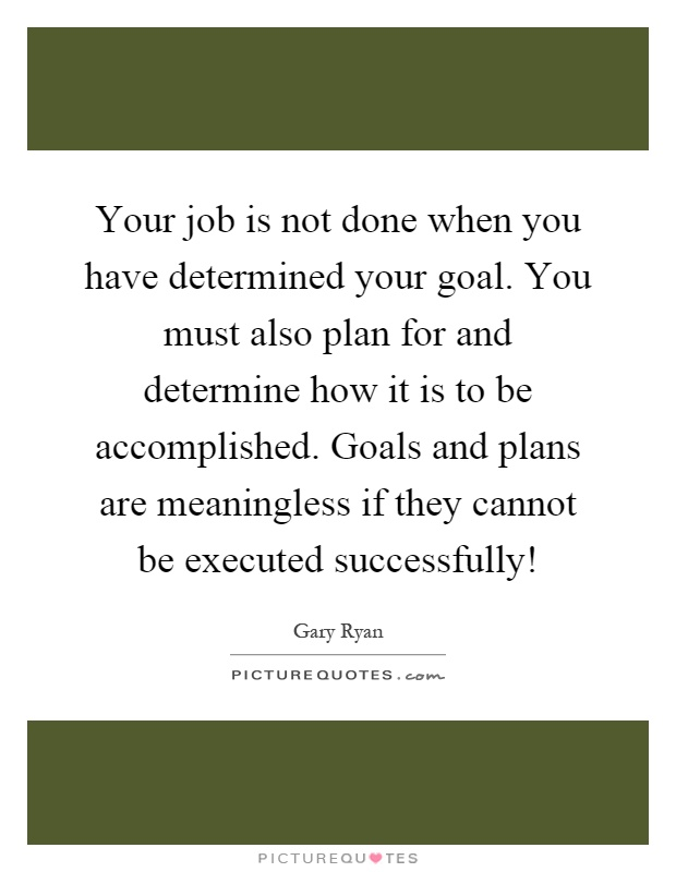 Your job is not done when you have determined your goal. You must also plan for and determine how it is to be accomplished. Goals and plans are meaningless if they cannot be executed successfully! Picture Quote #1