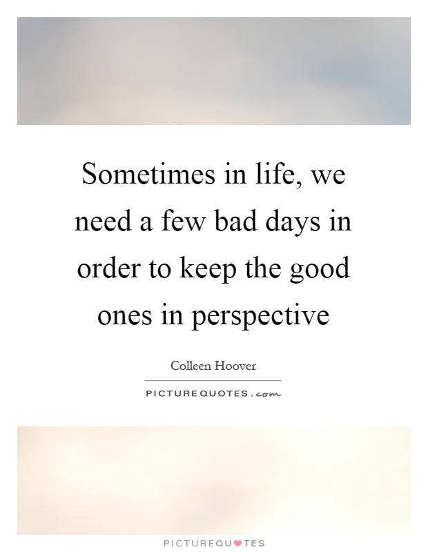Sometimes in life, we need a few bad days in order to keep the good ones in perspective Picture Quote #1