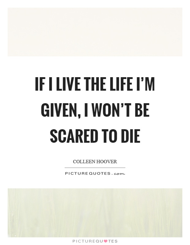 If I live the life I'm given, I won't be scared to die Picture Quote #1