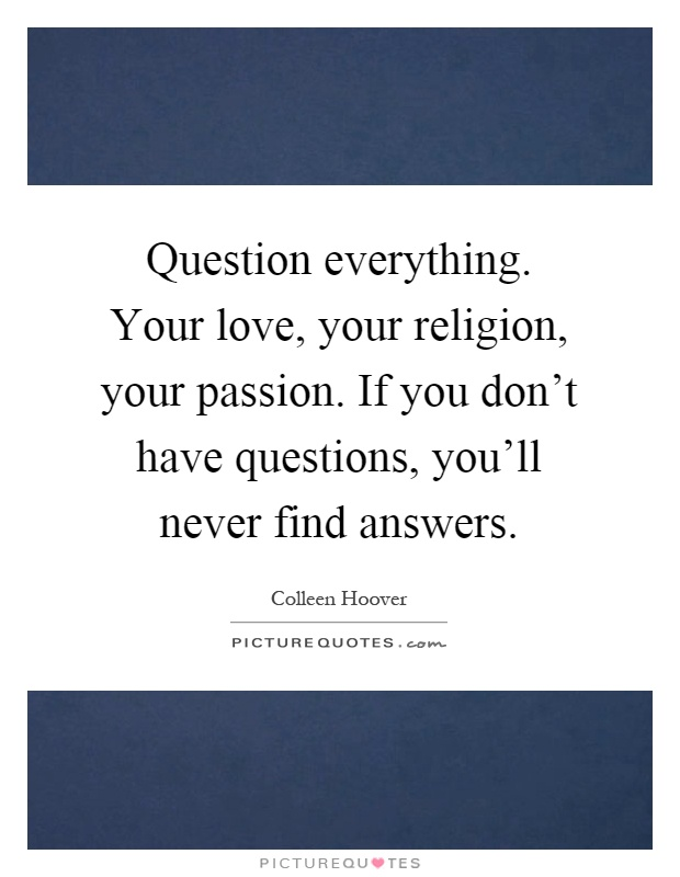 Question everything. Your love, your religion, your passion. If you don't have questions, you'll never find answers Picture Quote #1