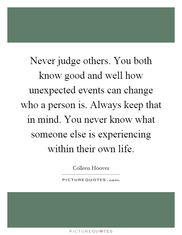 Never judge others. You both know good and well how unexpected events can change who a person is. Always keep that in mind. You never know what someone else is experiencing within their own life Picture Quote #1
