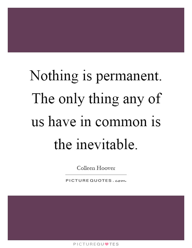Nothing is permanent. The only thing any of us have in common is the inevitable Picture Quote #1