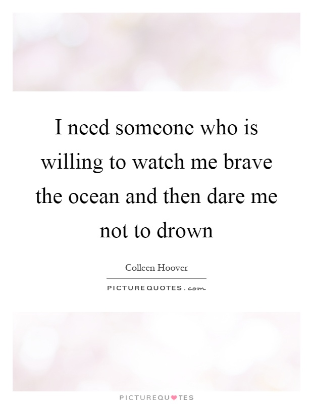 I need someone who is willing to watch me brave the ocean and then dare me not to drown Picture Quote #1