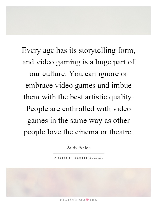Every age has its storytelling form, and video gaming is a huge part of our culture. You can ignore or embrace video games and imbue them with the best artistic quality. People are enthralled with video games in the same way as other people love the cinema or theatre Picture Quote #1