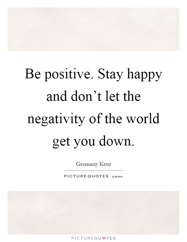 Be positive. Stay happy and don't let the negativity of the world get you down Picture Quote #1