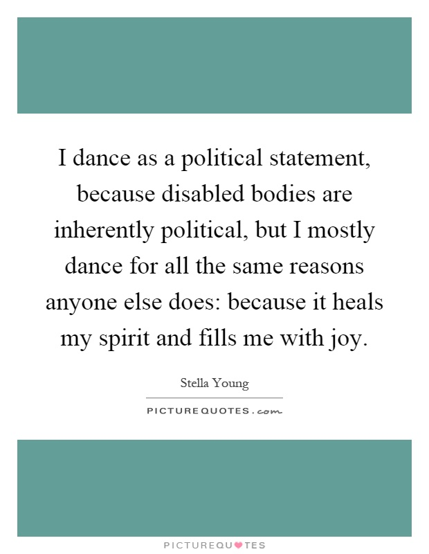 I dance as a political statement, because disabled bodies are inherently political, but I mostly dance for all the same reasons anyone else does: because it heals my spirit and fills me with joy Picture Quote #1