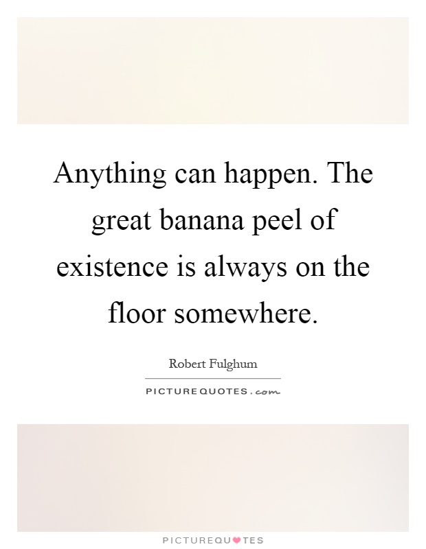 Anything can happen. The great banana peel of existence is always on the floor somewhere Picture Quote #1