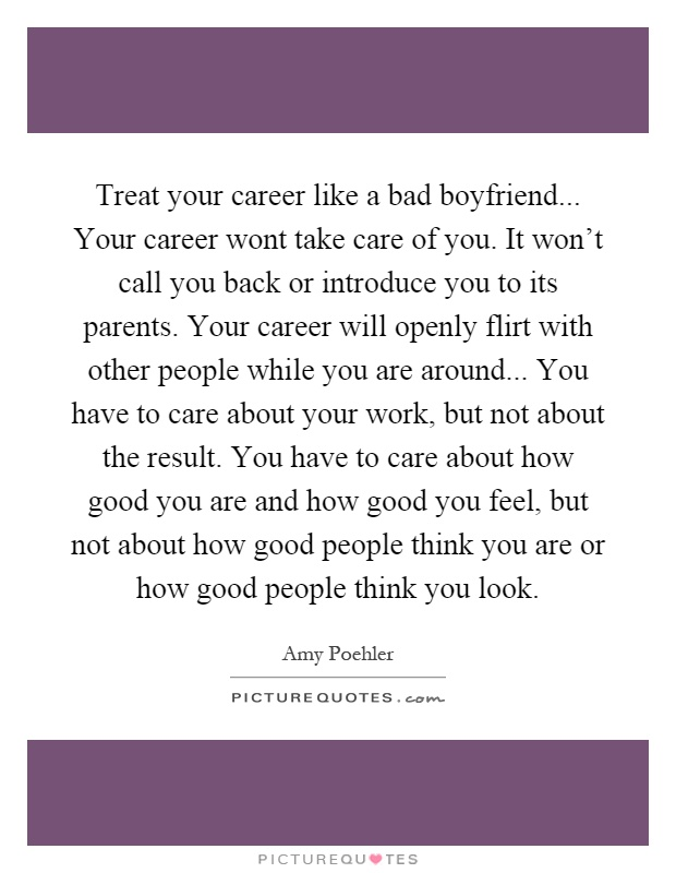 Treat your career like a bad boyfriend... Your career wont take care of you. It won't call you back or introduce you to its parents. Your career will openly flirt with other people while you are around... You have to care about your work, but not about the result. You have to care about how good you are and how good you feel, but not about how good people think you are or how good people think you look Picture Quote #1