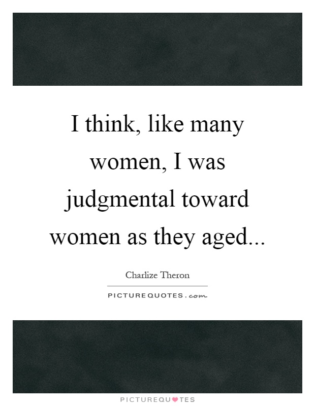 I think, like many women, I was judgmental toward women as they aged Picture Quote #1