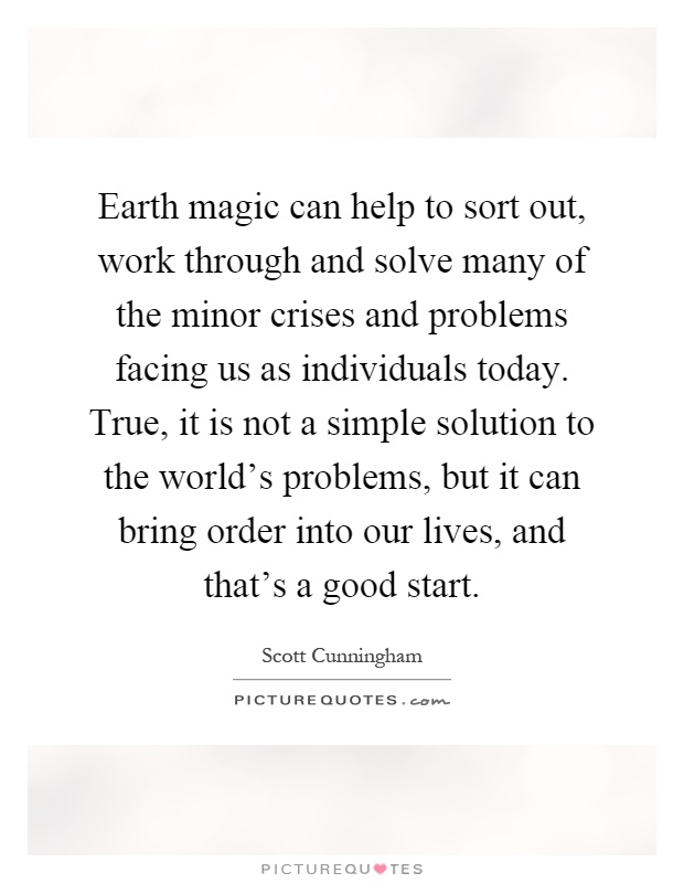 Earth magic can help to sort out, work through and solve many of the minor crises and problems facing us as individuals today. True, it is not a simple solution to the world's problems, but it can bring order into our lives, and that's a good start Picture Quote #1