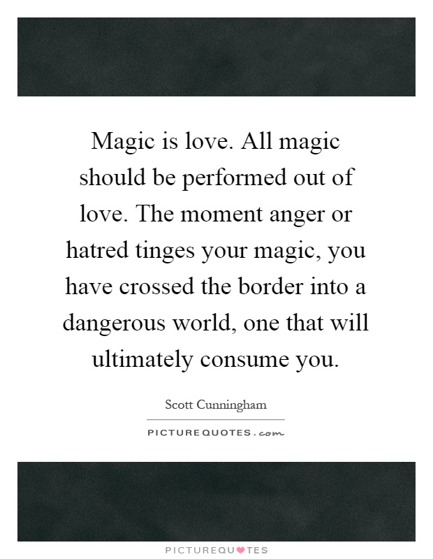 Magic is love. All magic should be performed out of love. The moment anger or hatred tinges your magic, you have crossed the border into a dangerous world, one that will ultimately consume you Picture Quote #1