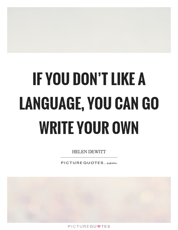 If you don't like a language, you can go write your own Picture Quote #1