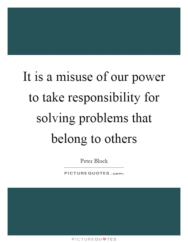 It is a misuse of our power to take responsibility for solving problems that belong to others Picture Quote #1