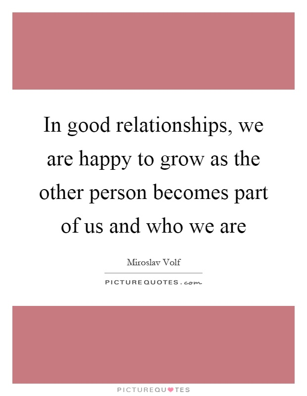 In good relationships, we are happy to grow as the other person becomes part of us and who we are Picture Quote #1