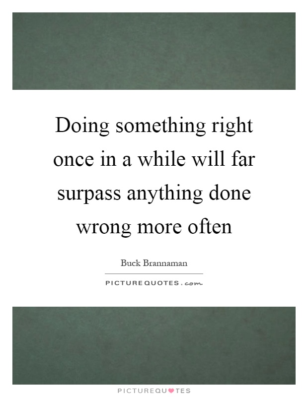 Doing something right once in a while will far surpass anything done wrong more often Picture Quote #1