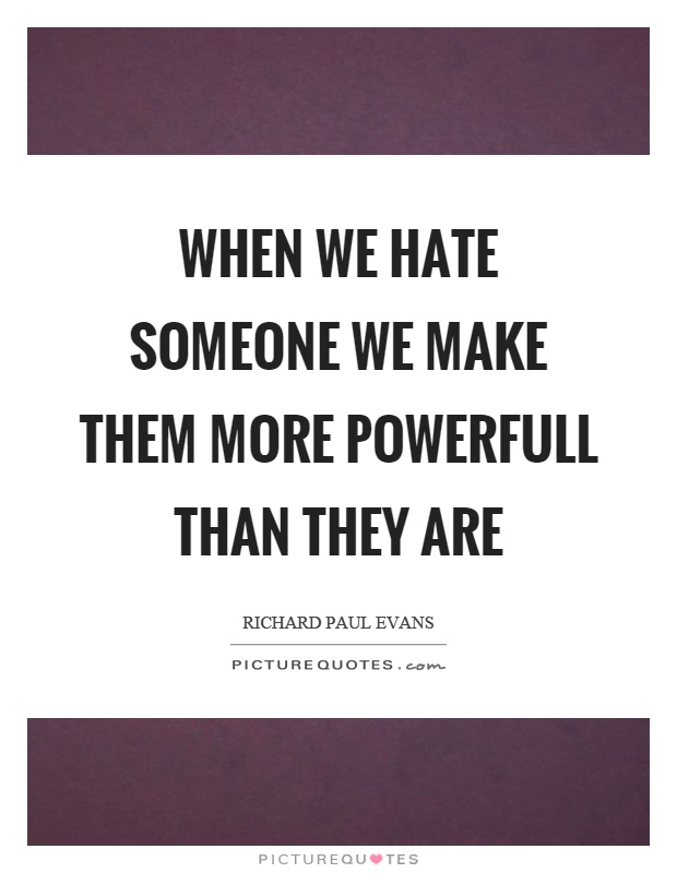 When we hate someone we make them more powerfull than they are Picture Quote #1
