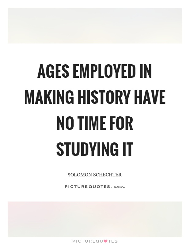 Ages employed in making history have no time for studying it Picture Quote #1