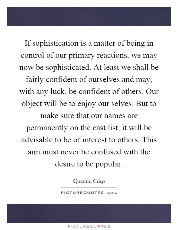 If sophistication is a matter of being in control of our primary reactions, we may now be sophisticated. At least we shall be fairly confident of ourselves and may, with any luck, be confident of others. Our object will be to enjoy our selves. But to make sure that our names are permanently on the cast list, it will be advisable to be of interest to others. This aim must never be confused with the desire to be popular Picture Quote #1