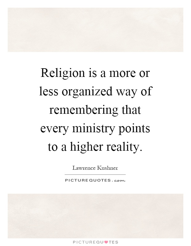 Religion is a more or less organized way of remembering that every ministry points to a higher reality Picture Quote #1