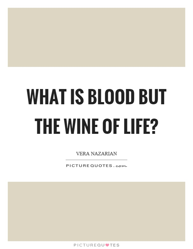 What is blood but the wine of life? Picture Quote #1
