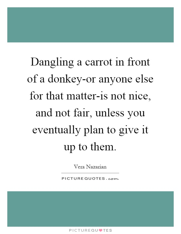 Dangling a carrot in front of a donkey-or anyone else for that matter-is not nice, and not fair, unless you eventually plan to give it up to them Picture Quote #1