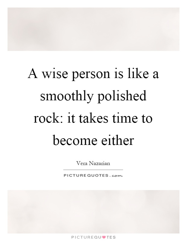 A wise person is like a smoothly polished rock: it takes time to become either Picture Quote #1