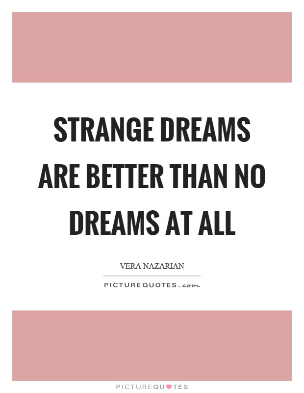 Strange dreams are better than no dreams at all Picture Quote #1