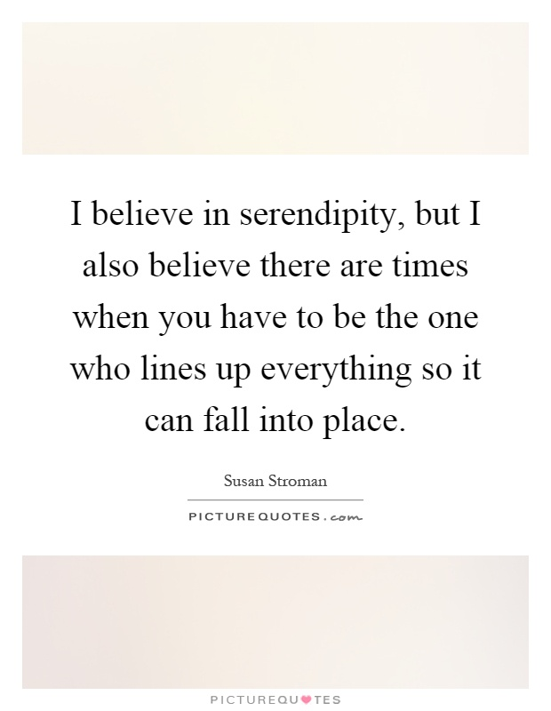 I believe in serendipity, but I also believe there are times when you have to be the one who lines up everything so it can fall into place Picture Quote #1
