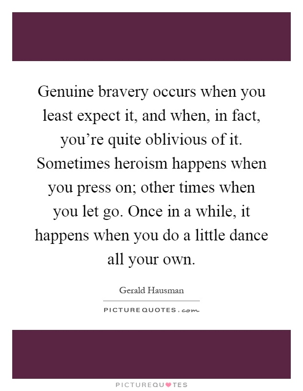 Genuine bravery occurs when you least expect it, and when, in fact, you're quite oblivious of it. Sometimes heroism happens when you press on; other times when you let go. Once in a while, it happens when you do a little dance all your own Picture Quote #1