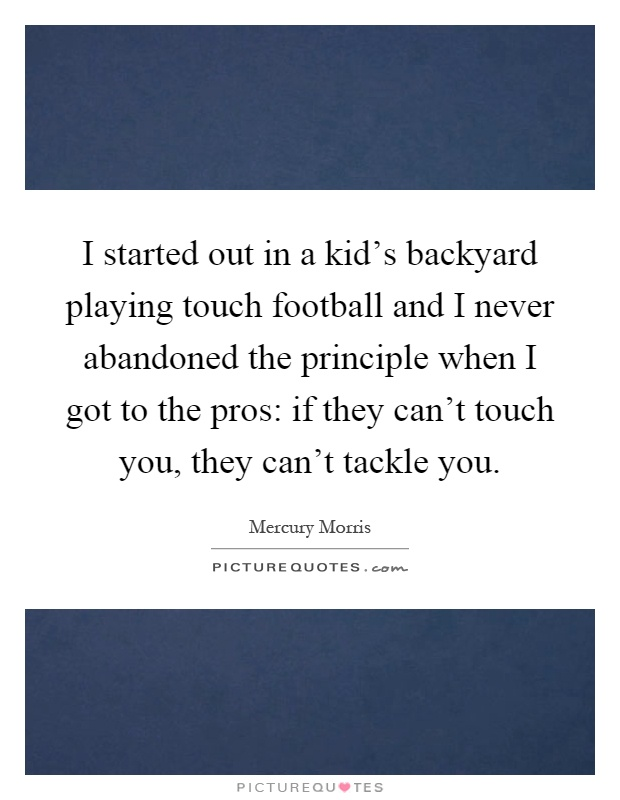 I started out in a kid's backyard playing touch football and I never abandoned the principle when I got to the pros: if they can't touch you, they can't tackle you Picture Quote #1