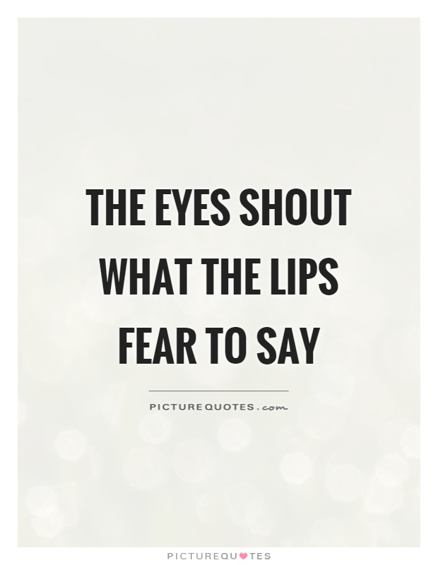 The eyes shout what the lips fear to say Picture Quote #1
