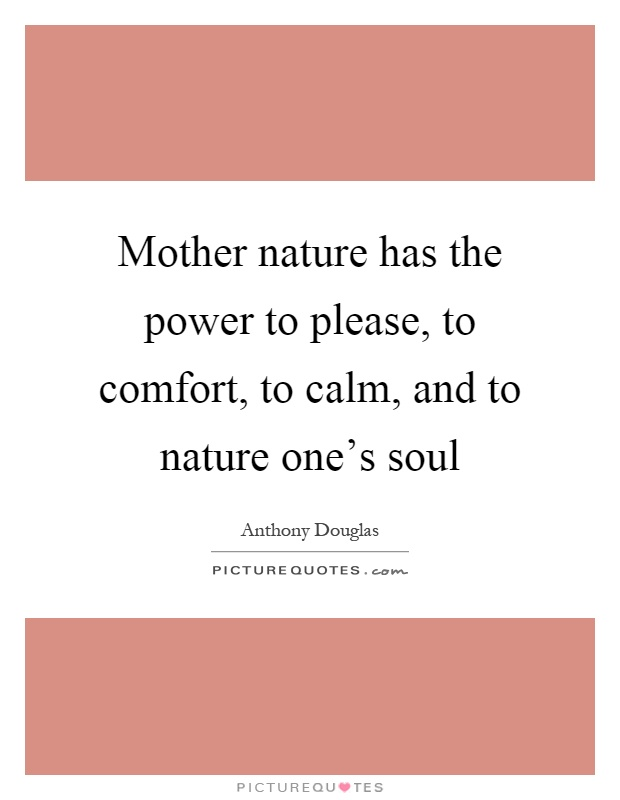 Mother nature has the power to please, to comfort, to calm, and to nature one's soul Picture Quote #1
