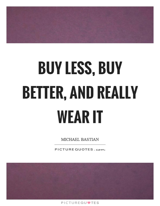 Buy less, buy better, and really wear it Picture Quote #1