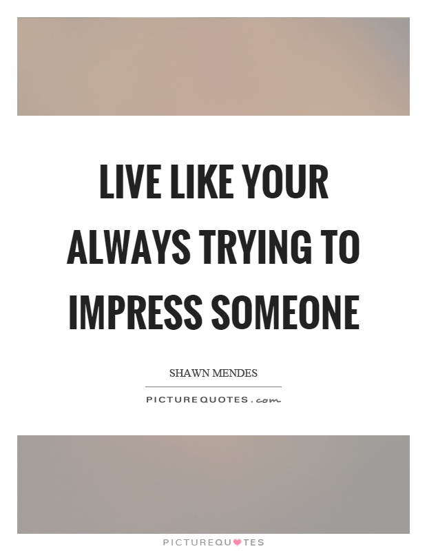 Live like your always trying to impress someone Picture Quote #1