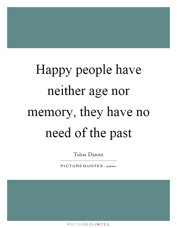 Happy people have neither age nor memory, they have no need of the past Picture Quote #1