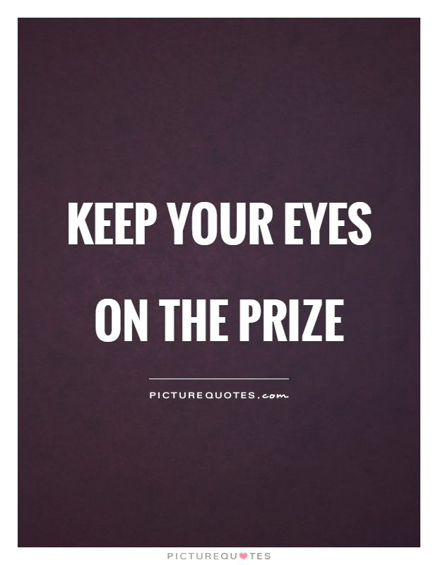 Keep your eyes on the prize Picture Quote #1