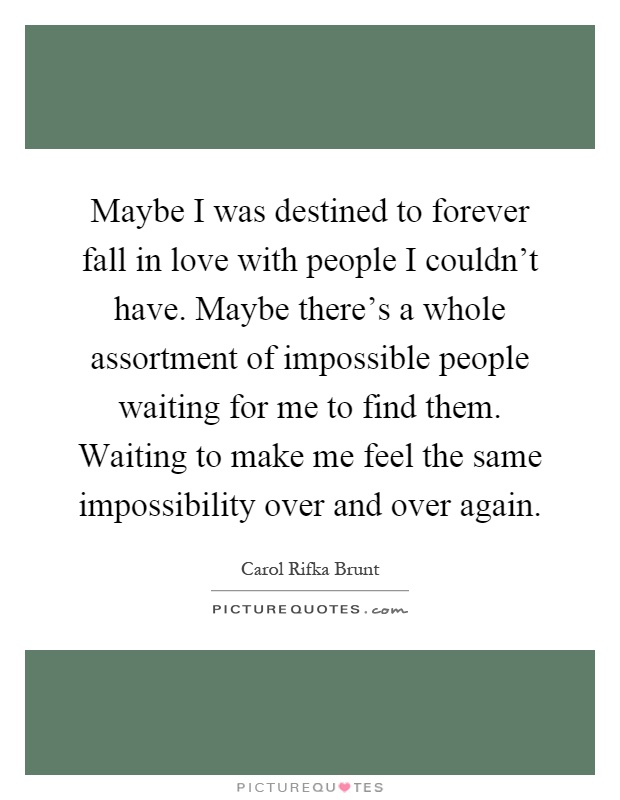 Maybe I was destined to forever fall in love with people I couldn't have. Maybe there's a whole assortment of impossible people waiting for me to find them. Waiting to make me feel the same impossibility over and over again Picture Quote #1