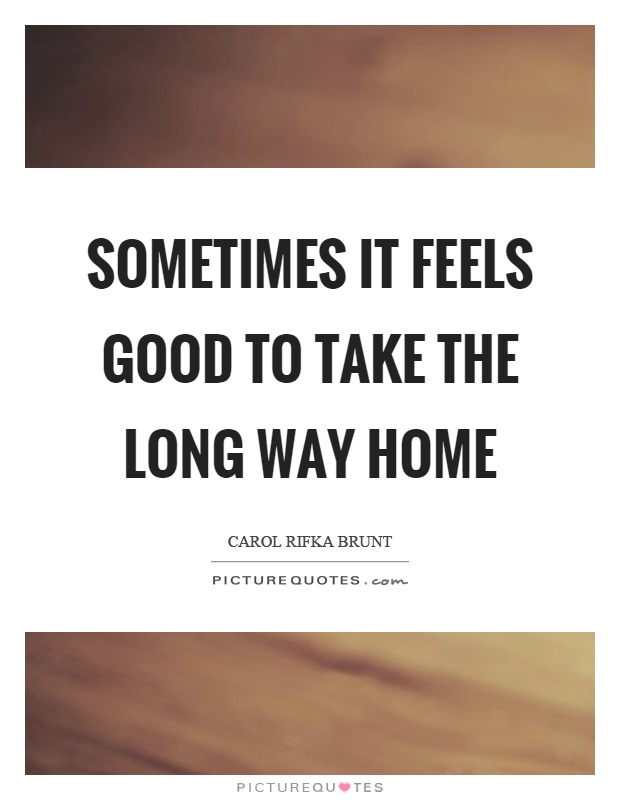 Sometimes it feels good to take the long way home Picture Quote #1