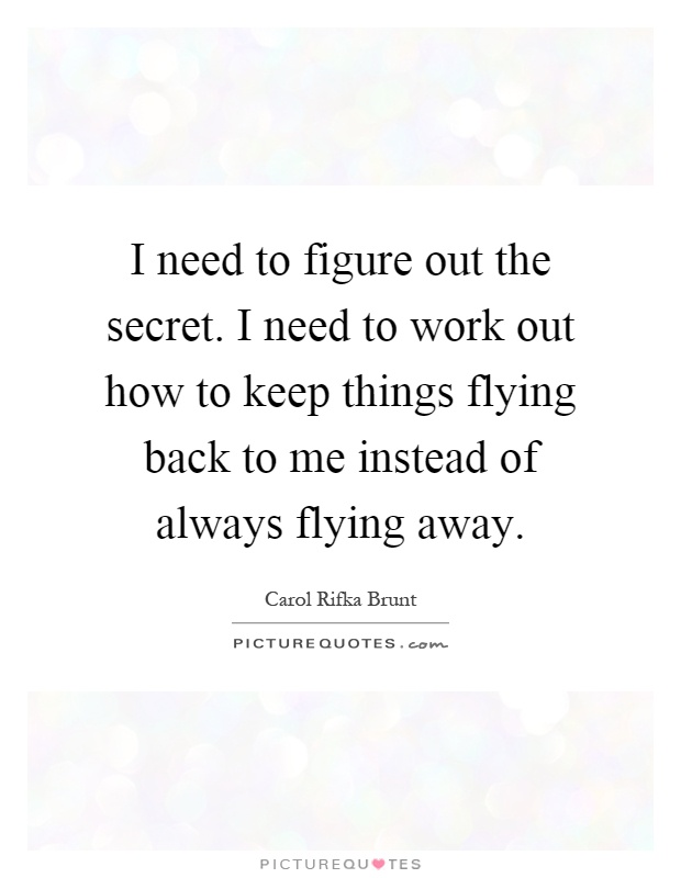 I need to figure out the secret. I need to work out how to keep things flying back to me instead of always flying away Picture Quote #1
