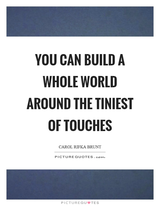 You can build a whole world around the tiniest of touches Picture Quote #1